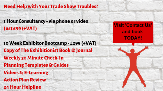 Need Help with Your Trade Show Troubles_ 1 Hour Consultancy - via phone or video Just £99 (+VAT) 10 Week Exhibitor Bootcamp - £299 (+VAT) Copy of The Exhibitionist Book & Journal Weekly 30 Minute Check-In Plann (1)